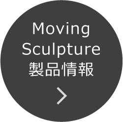 Moving Sculpture 製品情報